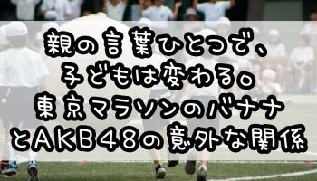 親の言葉ひとつで、子どもは変わる。東京マラソンのバナナとAKB48の意外な関係