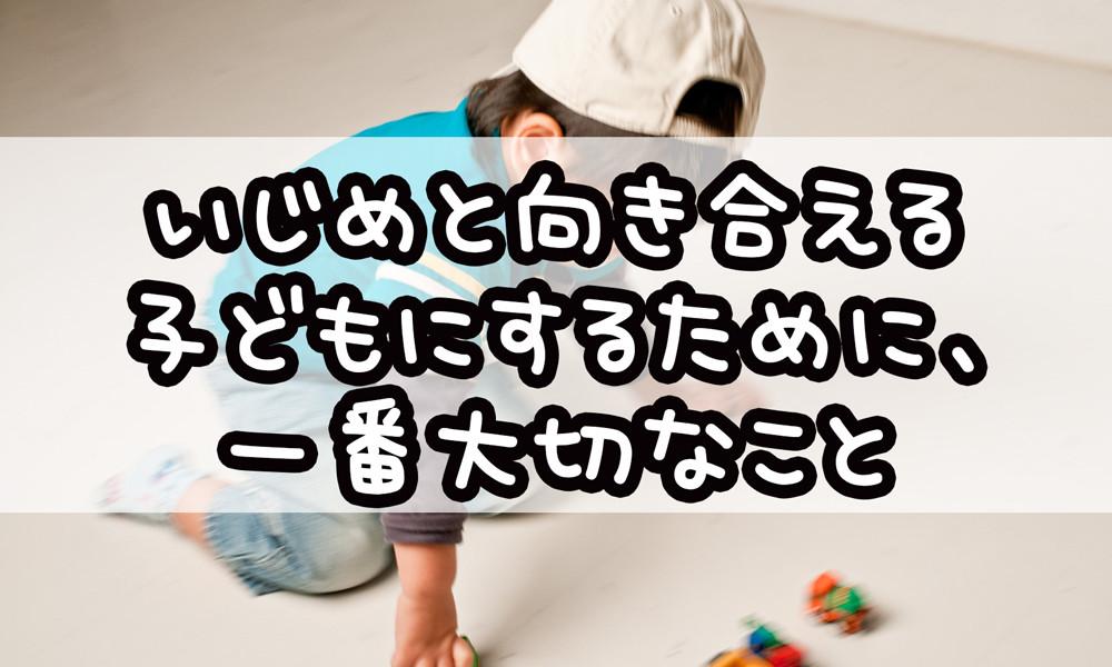 いじめと向き合える子どもにするために、一番大切なこと