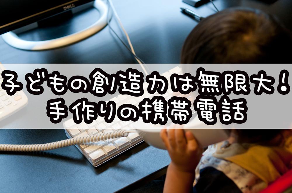 子どもの創造力は無限大!手作りの携帯電話