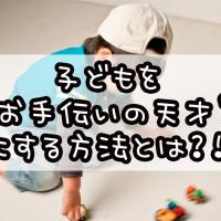 子どもをお手伝いの天才にする方法