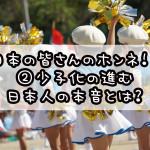 日本の皆さんのホンネ!? ②少子化の進む日本人の本音とは?
