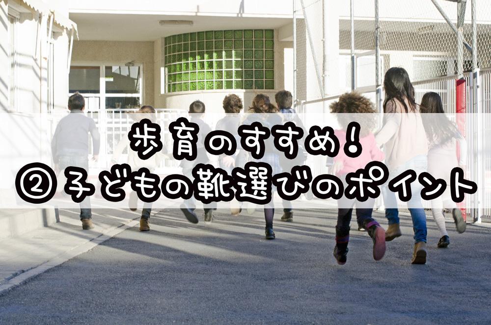 歩育のすすめ!②子どもの靴選びのポイント