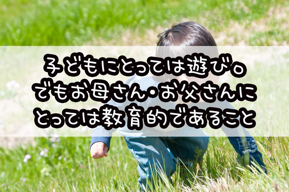 子どもにとっては遊び。お母さん・お父さんにとっては教育的。