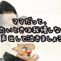 ママだって、泣きたいときは我慢しないで大声出して泣きましょう!