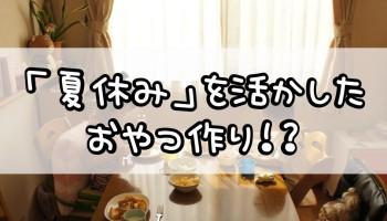 「夏休み」を活かしたおやつ作り!?
