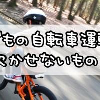 子どもの自転車運転に欠かせないもの!