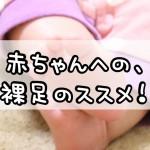 赤ちゃんへの、裸足のススメ!