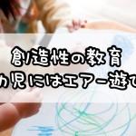 創造性の教育~幼児にはエアー遊び~