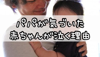 パパが気づいた赤ちゃんが泣く理由