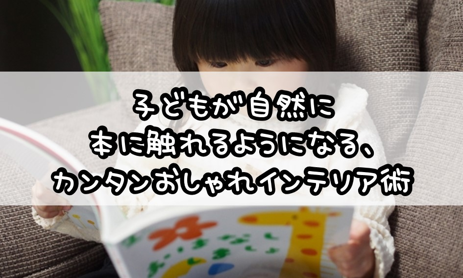 子どもが自然に本に触れるようになる、カンタンおしゃれインテリア術2