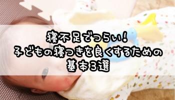 寝不足でつらい!子供の寝つきを良くするための基本3選