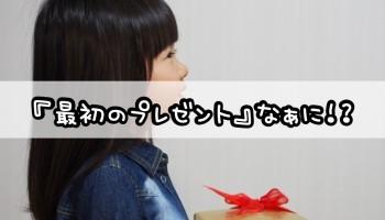 『最初のプレゼント』なぁに!?