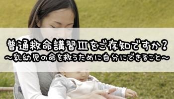 普通救命講習Ⅲをご存知ですか?~乳幼児の命を救うために自分にできること~