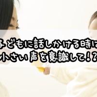 子供に話しかける時は小さい声を意識して!?