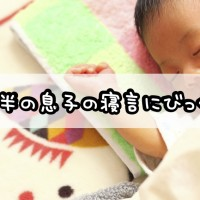 2歳半の息子の寝言にびっくり!
