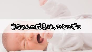 赤ちゃんの成長は、ひとつずつ