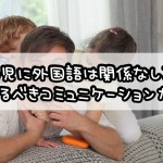 幼児に外国語は関係なし?!恐るべきコミュニケーション力!