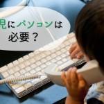 幼児にパソコンは必要?