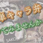 【子育てママにインタビュー vol.10 SAKOママさん】 簡単キャラ弁!始めてみませんか?