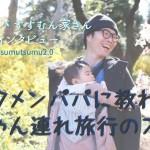 【子育てパパにインタビューvol.14】イクメンパパに教わる赤ちゃん連れ旅行のススメ