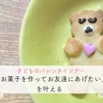 【09 good news】子どものバレンタイン「お菓子を作ってお友達にあげたい!」を叶える