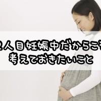 2人目妊娠中だからこそ考えておきたいこと