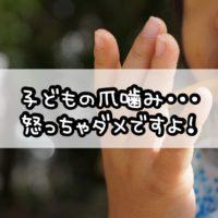 子どもの爪噛み・・・怒っちゃダメですよ!